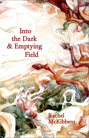 Into the Dark & Emptying Field by Rachel McKibbens
